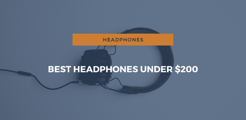 Best Headphones Under $200: An Expert Review and Buyer's Guide