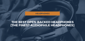 The Best Open-Backed Headphones