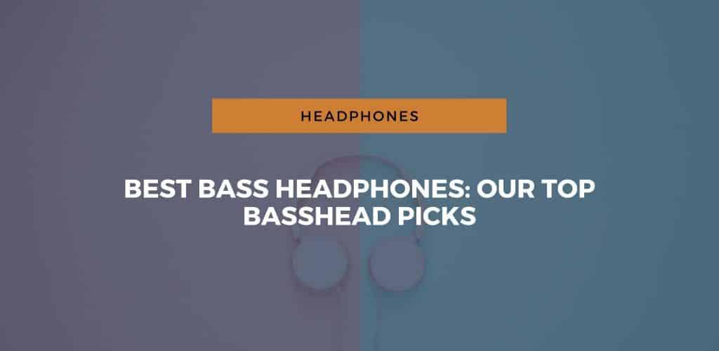Best Bass Headphones: Our Top Basshead Picks