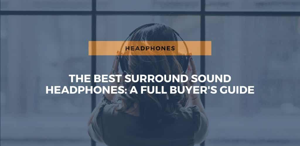 The Best Surround Sound Headphones: A Full Buyer's Guide