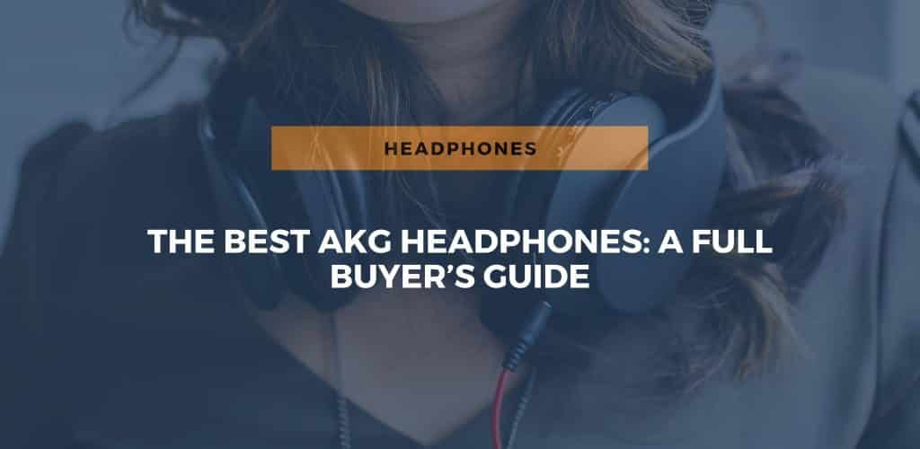 The Best AKG Headphones: A Full Buyer's Guide