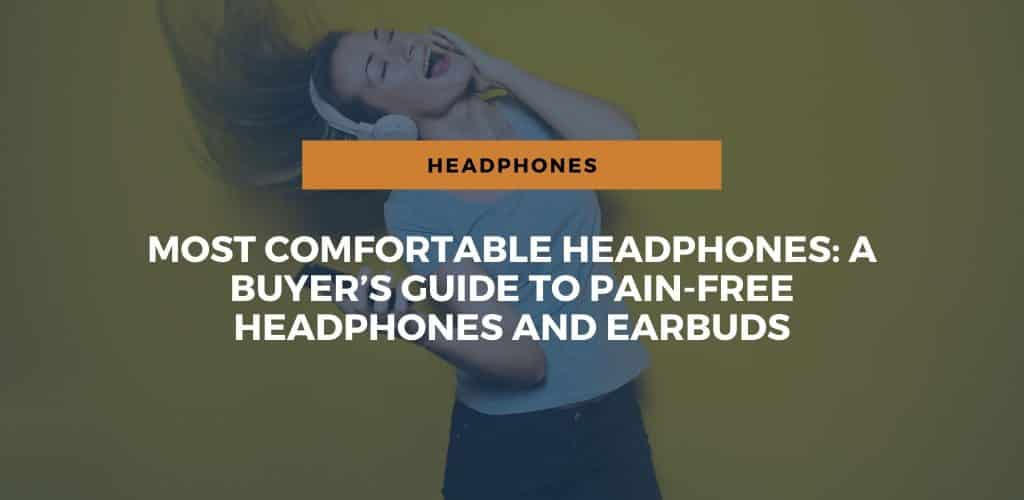 Most Comfortable Headphones: A Buyer's Guide to Pain-Free Headphones and Earbuds